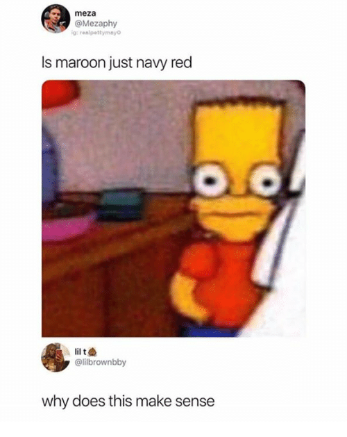 Navy, Humans of Tumblr, and Red: meza  @Mezaphy  g: realpettymayo  Is maroon just navy red  @lilbrownbby  why does this make sense