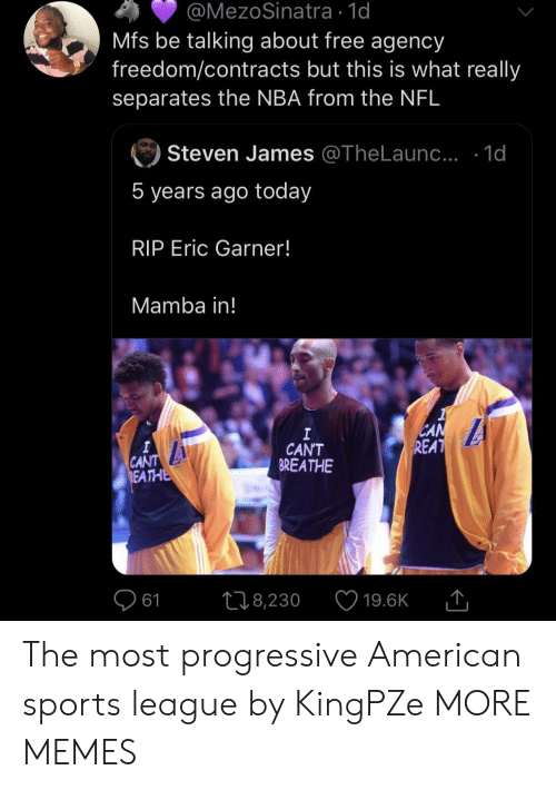 mamba: @MezoSinatra 1d  Mfs be talking about free agency  freedom/contracts but this is what really  separates the NBA from the NFL  Steven James @TheLaun.. .1d  5 years ago today  RIP Eric Garner!  Mamba in!  CAN  REAT  I  CAN'T  BREATHE  A  CANT  REATHE  L18,230  61  19.6K The most progressive American sports league by KingPZe MORE MEMES