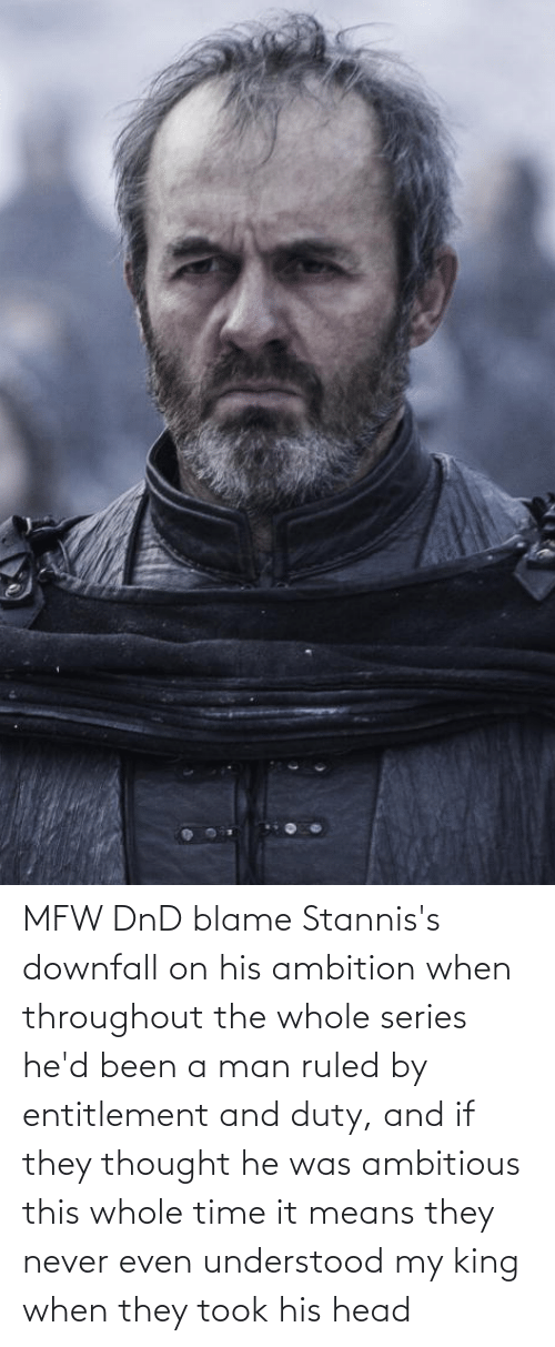 entitlement: MFW DnD blame Stannis's downfall on his ambition when throughout the whole series he'd been a man ruled by entitlement and duty, and if they thought he was ambitious this whole time it means they never even understood my king when they took his head