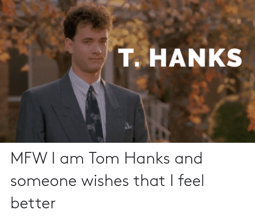 Tom Hanks: MFW I am Tom Hanks and someone wishes that I feel better