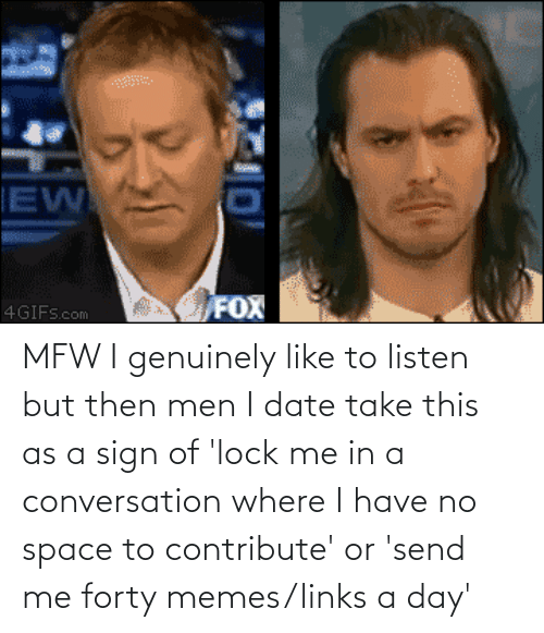 links: MFW I genuinely like to listen but then men I date take this as a sign of 'lock me in a conversation where I have no space to contribute' or 'send me forty memes/links a day'