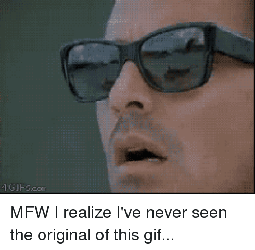 Gif, Mfw, and Never: MFW I realize I've never seen the original of this gif...