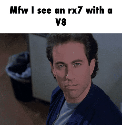 rx7: Mfw I see an rx7 with a  V8