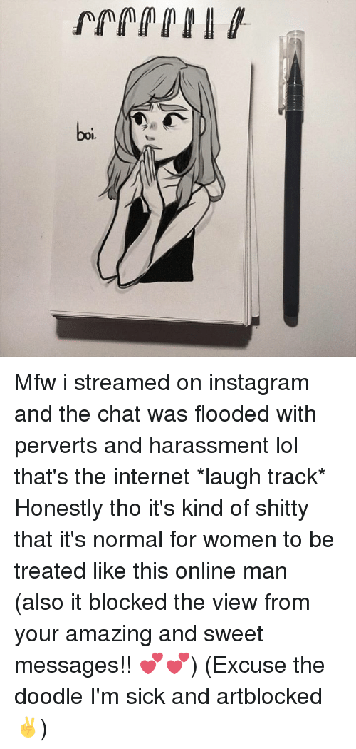 Dank, Instagram, and Internet: Mfw i streamed on instagram and the chat was flooded with perverts and harassment lol that's the internet *laugh track*  Honestly tho it's kind of shitty that it's normal for women to be treated like this online man (also it blocked the view from your amazing and sweet messages!! 💕💕) (Excuse the doodle I'm sick and artblocked ✌️)