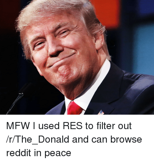 Mfw, Reddit, and Peace: MFW I used RES to filter out /r/The_Donald and can browse reddit in peace