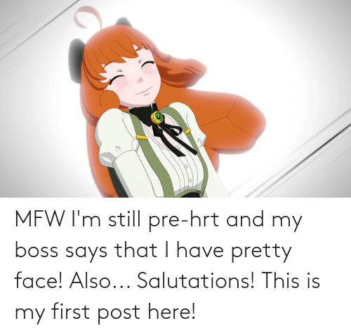salutations: MFW I'm still pre-hrt and my boss says that I have pretty face! Also... Salutations! This is my first post here!