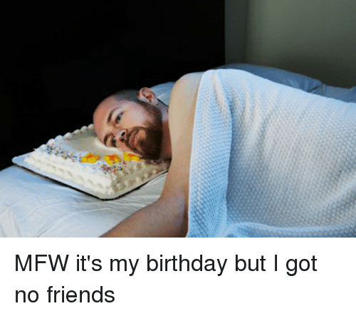 MFW It's My Birthday But I Got No Friends