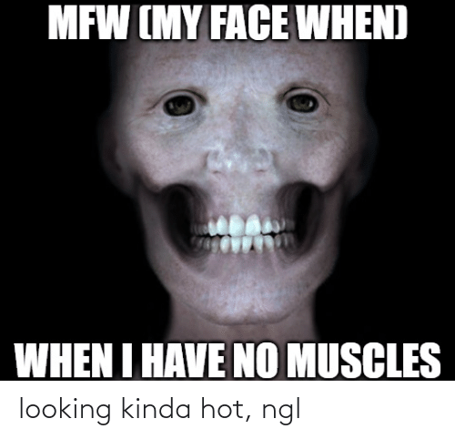 no-muscles: MFW (MY FACE WHEN)  WHEN I HAVE NO MUSCLES looking kinda hot, ngl
