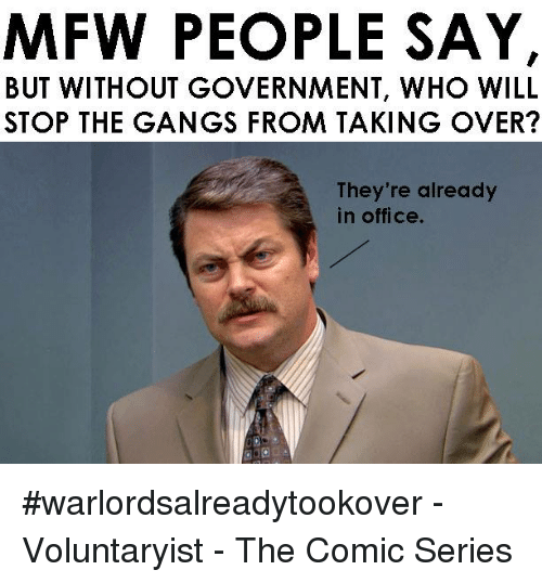 Mfw, Gang, and Office: MFW PEOPLE SAY,  BUT WITHOUT GOVERNMENT, WHO WILL  STOP THE GANGS FROM TAKING OVER?  They're already  in office. #warlordsalreadytookover -Voluntaryist - The Comic Series