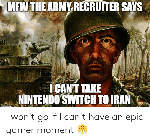 Army Recruiter: MFW THE ARMY RECRUITER SAYS  ICANT TAKE  NINTENDO SWITCH TO IRAN  imgfip.com I won't go if I can't have an epic gamer moment 😤