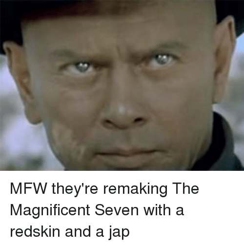 Controversial Cowboy and Magnificent: MFW they're remaking The Magnificent Seven with a redskin and a jap