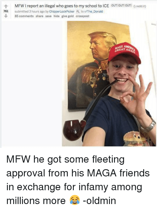 Friends, Mfw, and School: MFW1 report an illegal who goes to my school to ICE ouT! OUT! OUT! (i.redd.it)  个  761  submitted 3 hours ago by ChipperLockPicker FL to r/The Donald  85 comments share save hide give gold crosspost  REAT AG MFW he got some fleeting approval from his MAGA friends in exchange for infamy among millions more 😂 -oldmin
