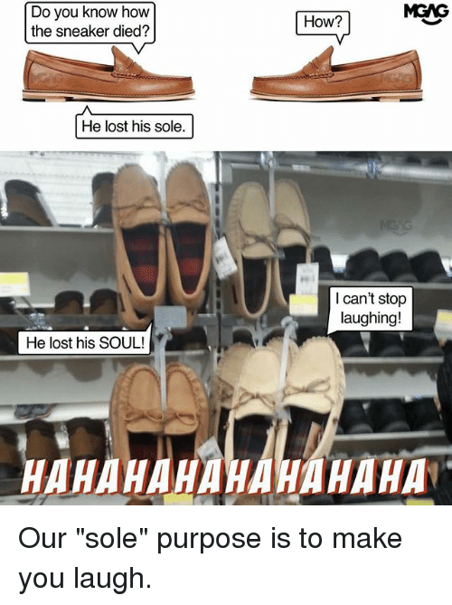 """Hahahahahahahaha: MGAG  Do you know how  the sneaker died?  How?  He lost his sole.  I can't stop  laughing!  He lost his SOUL!  HAHAHAHAHAHAHAHA Our """"sole"""" purpose is to make you laugh."""