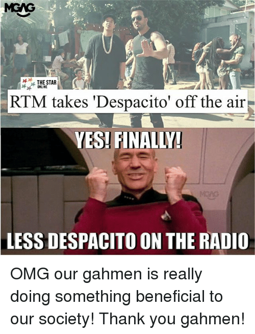 off the air: MGAG  THE STAR  ONLINE  RTM takes 'Despacito' off the air  YES! FINALLY  LESS DESPACITO ON THE RADIO OMG our gahmen is really doing something beneficial to our society! Thank you gahmen!