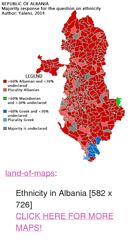 """Albania: Mgjority response or the question on ethnicity  REPUBLIC OF ALBANIA  Author: Yalens, 2014  LEGEND  >60% Albanian and <30%  undeclared  Plurality Albanian  D >60% Macedonian  and <30% undeclared  > 60% Greek and <30%  undeclared  Plurality Greek  Majority is undeclared <p><a href=""""http://land-of-maps.tumblr.com/post/151819497650/ethnicity-in-albania-582-x-726-click-here-for"""" class=""""tumblr_blog"""">land-of-maps</a>:</p>  <blockquote><p>Ethnicity in Albania [582 x 726]<br/><a href=""""http://landofmaps.com/"""">CLICK HERE FOR MORE MAPS!</a></p></blockquote>"""