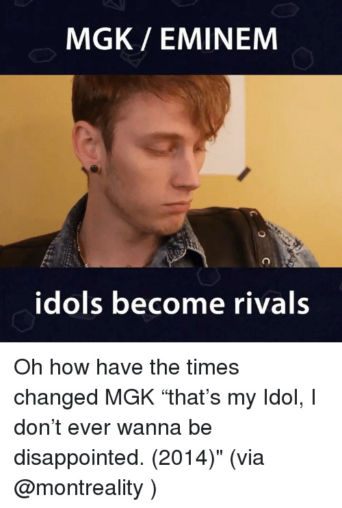 "Disappointed, Eminem, and Memes: MGK/ EMINEM  idols become rivals Oh how have the times changed MGK ""that's my Idol, I don't ever wanna be disappointed. (2014)"" (via @montreality )"