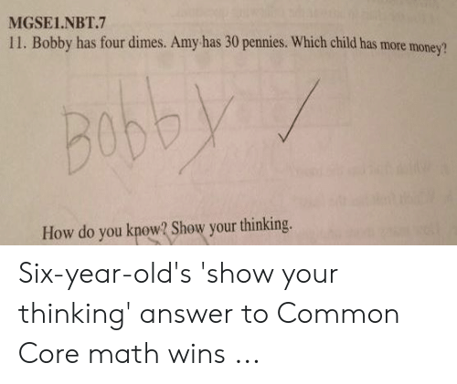 Common Core Math Meme: MGSEL.NBT.7  11. Bobby has four dimes. Amy has 30 pennies. Which child has more money?  Bob  How do you know? Show your thinking. Six-year-old's 'show your thinking' answer to Common Core math wins ...