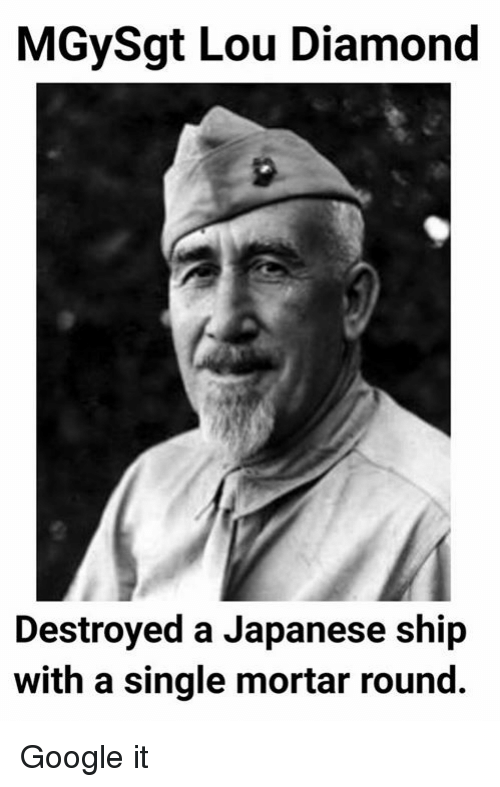 Google, Diamond, and Military: MGySgt Lou Diamond  Destroyed a Japanese ship  with a single mortar round. Google it