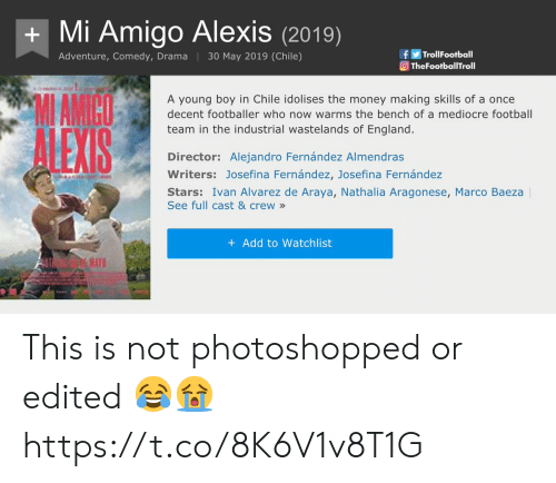 bench: Mi Amigo Alexis(2019)  fTrolFootball  TheFootballTroll  Adventure, Comedy, Drama 30 May 2019 (Chile)  MAMICO  A young boy in Chile idolises the money making skills of a once  decent footballer who now warms the bench of a mediocre football  team in the industrial wastelands of England.  Director: Alejandro Fernández Almendras  Writers: Josefina Fernández, Josefina Fernández  Stars: Ivan Alvarez de Araya, Nathalia Aragonese, Marco Baeza  See full cast & crew»  + Add to Watchlist  RA This is not photoshopped or edited 😂😭 https://t.co/8K6V1v8T1G