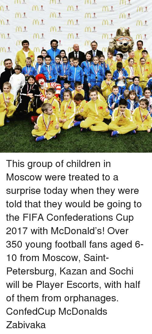 escorts: MI  assa-om  M1  (Y11  MI  M.  MI.  M1.  Mr  M1  Mt  M黒  MI.  18  Slo  gami  Coe 'Q  Inn  game  game  罵  YY  gbon1 This group of children in Moscow were treated to a surprise today when they were told that they would be going to the FIFA Confederations Cup 2017 with McDonald's! Over 350 young football fans aged 6-10 from Moscow, Saint-Petersburg, Kazan and Sochi will be Player Escorts, with half of them from orphanages. ConfedCup McDonalds Zabivaka