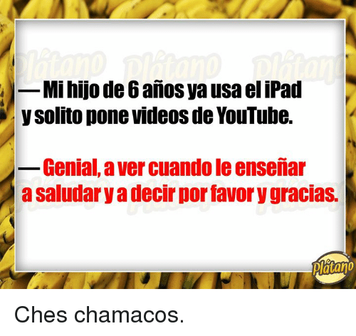 Ipad, Videos, and youtube.com: -Mi hijo de 6 anos ya usa el iPad  y solito pone videos de YouTube.  Genial, a ver cuando le enseñiar  a saludary a decir por favor y gracias.  Platano Ches chamacos.