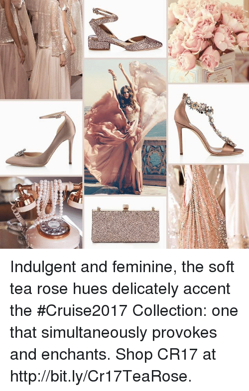 indulgent: MI! Indulgent and feminine, the soft tea rose hues delicately accent the #Cruise2017 Collection: one that simultaneously provokes and enchants.   Shop CR17 at http://bit.ly/Cr17TeaRose.