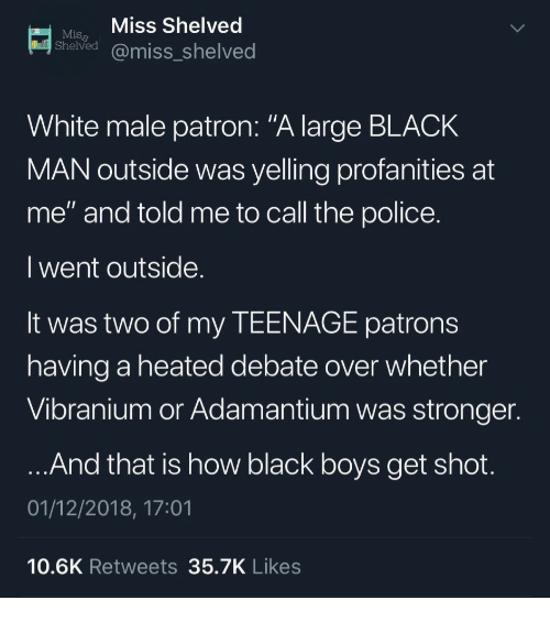 """patron: Mi Miss Shelved  Shelved @miss_shelved  White male patron: """"A large BLACK  MAN outside was yelling profanities at  me"""" and told me to call the police  I went outside  It was two of my TEENAGE patrons  having a heated debate over whether  Vibranium or Adamantium was stronger  And that is how black boys get shot  01/12/2018, 17:01  10.6K Retweets 35.7K Likes"""