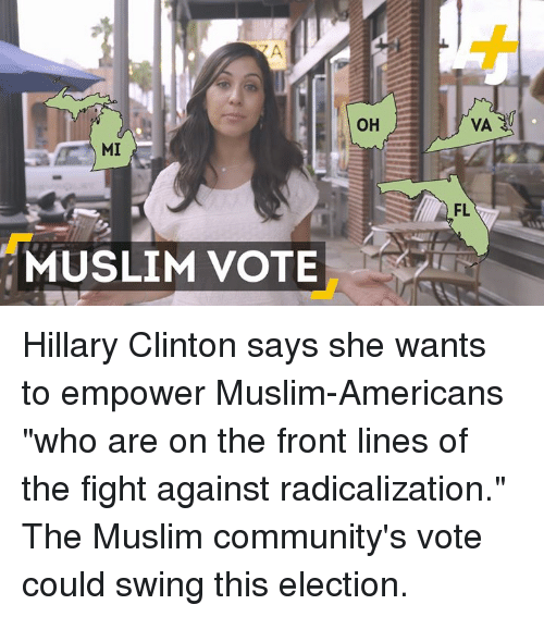 "Muslim American: MI  MUSLIM VOTE  OH  VA  FL Hillary Clinton says she wants to empower Muslim-Americans ""who are on the front lines of the fight against radicalization.""  The Muslim community's vote could swing this election."