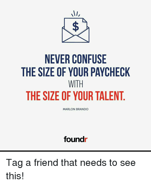 Memes, 🤖, and Marlon Brando: MI,  NEVER CONFUSE  THE SIZE OF YOUR PAYCHECK  WITH  THE SIZE OF YOUR TALENT  MARLON BRANDO  foundr Tag a friend that needs to see this!