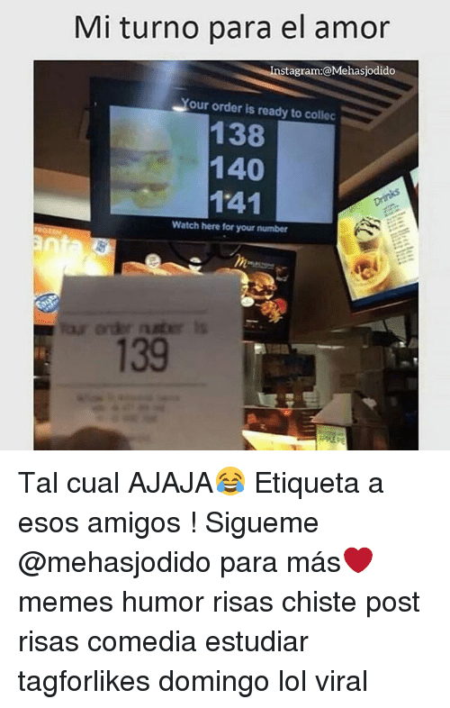 Lol, Memes, and Watch: Mi turno para el amor  stagram:@Mehasjodido  our order is ready to collec  138  140  141  Watch here for your number  139 Tal cual AJAJA😂 Etiqueta a esos amigos ! Sigueme @mehasjodido para más❤ memes humor risas chiste post risas comedia estudiar tagforlikes domingo lol viral