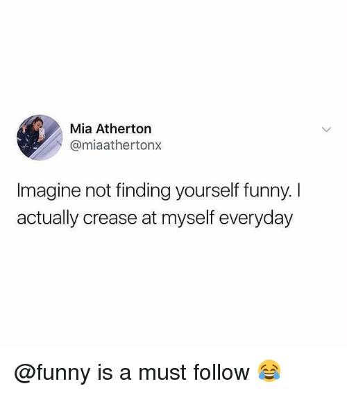 Funny, Memes, and 🤖: Mia Atherton  @miaathertonx  Imagine not finding yourself funny. I  actually crease at myself everyday @funny is a must follow 😂