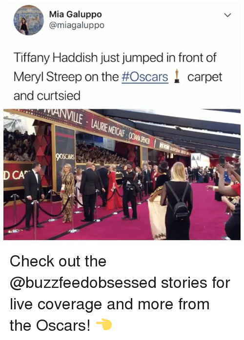 Meryl Streep: Mia Galuppo  @miagaluppo  Tiffany Haddish just jumped in front of  Meryl Streep on the #Oscars. carpet  and curtsied  CA Check out the @buzzfeedobsessed stories for live coverage and more from the Oscars! 👈