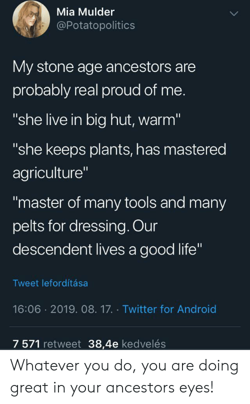 "dressing: Mia Mulder  @Potatopolitics  My stone age ancestors are  probably real proud of me.  ""she live in big hut, warm""  ""she keeps plants, has mastered  agriculture""  ""master of many tools and many  pelts for dressing. Our  descendent lives a good life""  Tweet lefordítása  16:06 2019. 08.17. Twitter for Android  7 571 retweet 38,4e kedvelés Whatever you do, you are doing great in your ancestors eyes!"
