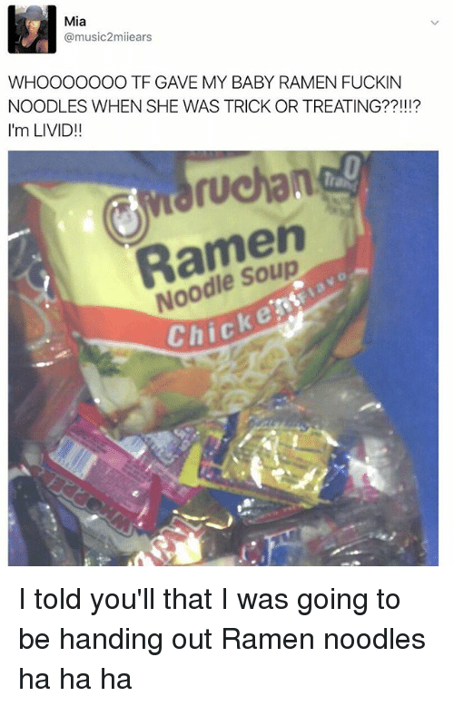 ramen noodle: Mia  @music2miiears  WHOOOOOOO TF GAVE MY BABY RAMEN FUCKIN  NOODLES WHEN SHE WAS TRICK OR TREATING??!!!?  I'm LIVID!!  ruchan  Ramen  Noodle Soup  Chicke I told you'll that I was going to be handing out Ramen noodles ha ha ha