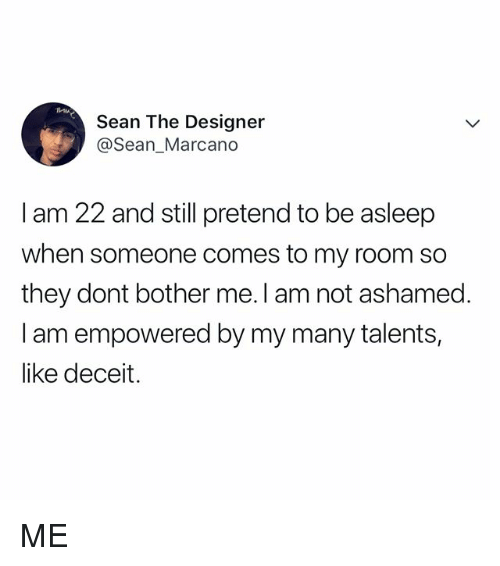 deceit: MIA  Sean The Designeir  @Sean_Marcano  I am 22 and still pretend to be asleep  when someone comes to my room so  they dont bother me. I am not ashamed.  I am empowered by my many talents,  like deceit. ME