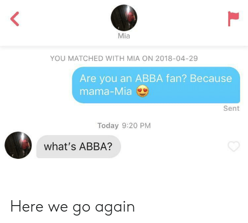 mama mia: Mia  YOU MATCHED WITH MIA ON 2018-04-29  Are you an ABBA fan? Because  mama-Mia  Sent  Today 9:20 PM  what's ABBA? Here we go again