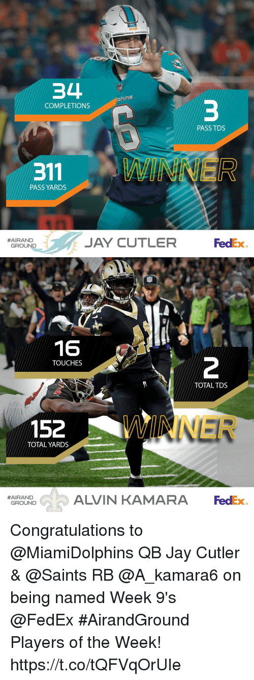 cutler: MIAMI  34  hins  COMPLETIONS  PASS TDS  PASS YARDS  JAY CUTLER d  #AIRAND  FedEx  GROUND   16  TOUCHES  TOTALTDS  152  WINNER  TOTAL YARDS  ALVIN KAMARA FedEx  #AIRAND  GROUND Congratulations to @MiamiDolphins QB Jay Cutler & @Saints RB @A_kamara6 on being named Week 9's @FedEx #AirandGround Players of the Week! https://t.co/tQFVqOrUIe