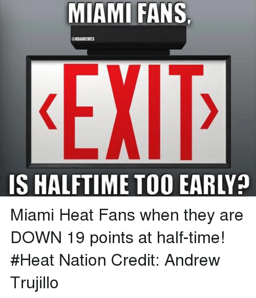 heat fans: MIAMI FANS.  @NBAMEMES  EIT  ISHALFTIME TOO EARLYp Miami Heat Fans when they are DOWN 19 points at half-time! #Heat Nation Credit: Andrew Trujillo