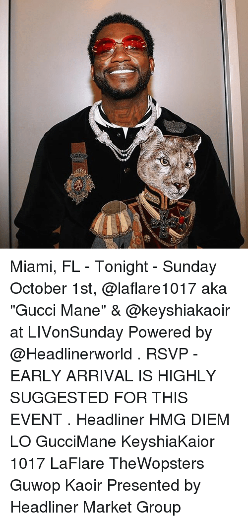 """Gucci, Gucci Mane, and Memes: Miami, FL - Tonight - Sunday October 1st, @laflare1017 aka """"Gucci Mane"""" & @keyshiakaoir at LIVonSunday Powered by @Headlinerworld . RSVP - EARLY ARRIVAL IS HIGHLY SUGGESTED FOR THIS EVENT . Headliner HMG DIEM LO GucciMane KeyshiaKaior 1017 LaFlare TheWopsters Guwop Kaoir Presented by Headliner Market Group"""