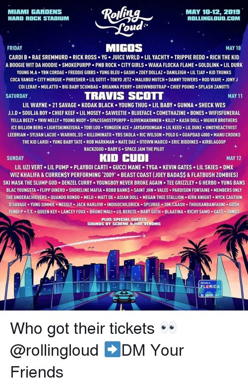 Waka Flocka: MIAMI GARDENS  HARD ROCK STADIUM  MAY 10-12, 2019  ROLLINGLOUD.COM  ou  FRIDAY  MIGOS  MAY 10  CARDI B RAE SREMMURD RICK ROSS YG. JUICE WRLD LIL YACHTY TRIPPIE REDD RICH THE KID  A BOOGIE WIT DA HOODIE SMOKEPURPP PNB ROCK CITY GIRLS WAKA FLOCKA FLAME GOLDLINK LIL DURK  YOUNG M-A+ YBN COR DAE . FREDDIE GIBBS . YUNG BLEU . GASHI·ZOEY DOLLAZ . DANILEIGH-LIL TJAY-KID TRUNKS  COCA VANGO CITY MORGUE PHRESHER LIL GOTIT TOKYO JETZ MALIIBU MIITCH DANNY TOWERS ROD WAVE JONY J  col LERAY . MULATTO . BIG BABY SCUMBAG-BRIANNA PERRY . GROWNBOITRAP . CHIEF POUND-SPLASH ZANOTTI  SATURDAY  TRAVIS SCOTT  MAY 11  LIL WAYNE-21 SAVAGE . KODAK BLACK . YOUNG THUG-LIL BABY . GUNNA . SHECK WES  J.LD-SOULJA BOY CHIEF KEEFo LIL MOSEY SAWEETIE-BLUEFACE-COMETHAZINE-BONES . WIFISFUNERAL  YELLA BEEZY . YNW MELLY . YOUNG NUDYs SPACEGHOSTPURPP 이LOVEMAKONNEN . KILLY-KASH DOLL . HIGHER BROTHERS  ICE BILLION BERG LIGHTSKINKEISHA TOBI LOU YUNGEEN ACE.JAYDAYOUNGAN LIL KEED LIL DUKE UNOTHEACTIVIST  LEEBRIAN SYLVAN LACUE WARHOL.SS KILLUMINATII YBS SKOLA RIC WILSON POLO G GUAPDAD 4000.MANU CROOKS  THE KID LAROI YUNG BABY TATE ROB MARKMAN NATE DAE OTOWN MARCO ERIC BIDDINES KIRBLAGOOP  RACKZGOD BABY G SPACE JAM THE PILOT  SUNDAY  KID CUD  MAY 12  LIL UZI VERT+ LIL PUMP-PLAYBOI CARTI GUCCI MANE . TYGA-KEVIN GATES . LIL SKIES-DMX  WIZ KHALIFA&CURRENSY PERFORMING 2009' BEAST COAST (JOEY BADAS$& FLATBUSH ZOMBIES)  SKI MASK THE SLUMP GOD-DENZEL CURRY . YOUNGBOY NEVER BROKE AGAIN . TEE GRIZZLEY . G HERBO·YUNG BANS  BLAC YOUNGSTA FLIPP DINERO SHORELINE MAFIA ROBB BANKS SAINT JHN VALEE PARDISON FONTAINE MEMBERS ONLY  THE UNDERACHIEVERS QUANDO RONDO MELII MATT OX ASIAN DOLL MEGAN THEE STALLION KIRK KNIGHT NYCK CAUTION  D SAVAGE. YUNG SIMMIE . NESSLY . JACK HARLOW 이NDIGOCHILDRICK . SPLURGE . 10K.CAASH . THOUXANBANFAUNI . GOSH  FENDI P-TX.-QUEEN KEYo LANCEY FOUX-BRUNO MALI . LIL BERETE-BABY GOTH-BLAATINA-RICHY SAMO-GAS-TUNDa  PLUS SPECIAL GUESTS  SOUNDS BY SCHEME & FIVE VENOMS  Welcome to Who got their tickets 👀 @rollingloud ➡️DM Your Friends