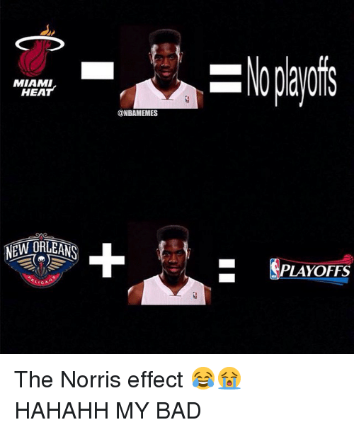 Bad, Miami Heat, and Nba: MIAMI  HEAT  NEW ORLEANS  CIC  ONBAMEMES  PLAYOFFS The Norris effect 😂😭 HAHAHH MY BAD