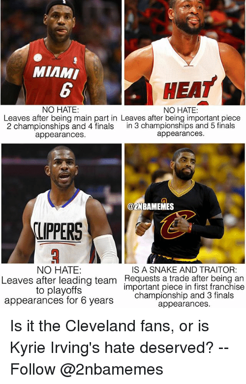 Finals, Miami Heat, and Nba: MIAMI  HEAT  NO HATE:  NO HATE:  Leaves after being main part in Leaves after being important piece  2 championships and 4 finals in 3 championships and 5 finals  appearances.  appearances  @2NBAMEMES  LIPPERS  NO HATE  IS A SNAKE AND TRAITOR:  Leaves after leading team Requests a trade after being an  to playoffs  appearances for 6 years  important piece in first franchise  championship and 3 finals  appearances. Is it the Cleveland fans, or is Kyrie Irving's hate deserved? -- Follow @2nbamemes