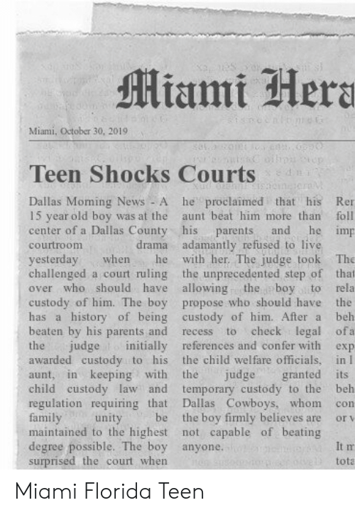 confer: Miami Hera  Miami, October 30, 20191  n  Teen Shocks Courts  he proclaimed that his  Dallas Moming News - A  15 year old boy was at the  center of a Dallas County his  Ren  aunt beat him more than  foll  he imp  and  parents  drama adamantly refused to live  with her. The judge took  courtroom  yesterday  challenged a court ruling the unprecedented step of that  over who should have allowing  The  when  he  the boy to  custody of him. The boy propose who should have the  has a history of being custody of him. After a  rela  beh  beaten by his parents and  check legal ofa  to  recess  judge initially references and confer with  the child welfare officials, in I  granted its  temporary custody to the  Dallas Cowboys, whom  the boy firmly believes are  maintained to the highest not capable of beating  the  exp  awarded custody to his  in keeping with  the  judge  aunt,  child custody law and  regulation requiring that  family  beh  con  be  unity  or v  degree possible. The boy anyone.  surprised the court when  It m  tota Miami Florida Teen