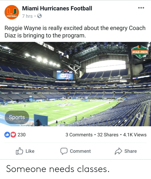 miami hurricanes: Miami Hurricanes Football  7 hrs  FOOTBALL  Reggie Wayne is really excited about the enegry Coach  Diaz is bringing to the program  ROAD-PROS  19  Sports  230  3 Comments . 32 Shares 4.1K Views  b Like  Comment  Share Someone needs classes.