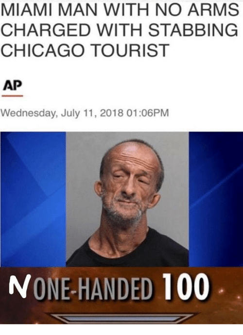 Anaconda, Chicago, and Wednesday: MIAMI MAN WITH NO ARMS  CHARGED WITH STABBING  CHICAGO TOURIST  AP  Wednesday, July 11, 2018 01:06PM  NONE-HANDED 100
