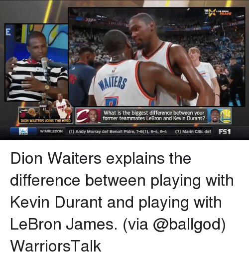 mariners: MIAMI  What is the biggest difference between your  former teammates LeBron and Kevin Durant?  DION WAITERS JOINS THE HERD  WIMBLEDON(1)Andy Murray def Benolt Palre, 7-6(1), 6-4, 6-4 (7) Marin Cillc def FS1 Dion Waiters explains the difference between playing with Kevin Durant and playing with LeBron James. (via @ballgod) WarriorsTalk