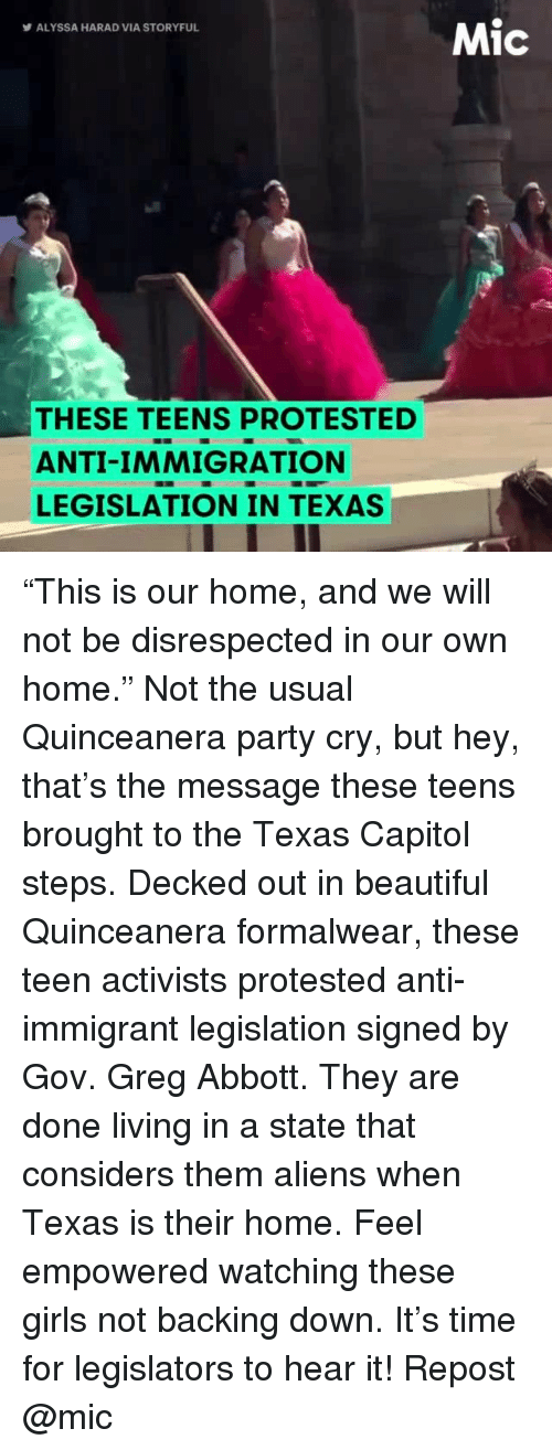 "Beautiful, Girls, and Memes: Mic  ALYSSA HARAD VIA STORYFUL  THESE TEENS PROTESTED  ANTI-IMMIGRATION  LEGISLATION IN TEXAS ""This is our home, and we will not be disrespected in our own home."" Not the usual Quinceanera party cry, but hey, that's the message these teens brought to the Texas Capitol steps. Decked out in beautiful Quinceanera formalwear, these teen activists protested anti-immigrant legislation signed by Gov. Greg Abbott. They are done living in a state that considers them aliens when Texas is their home. Feel empowered watching these girls not backing down. It's time for legislators to hear it! Repost @mic"
