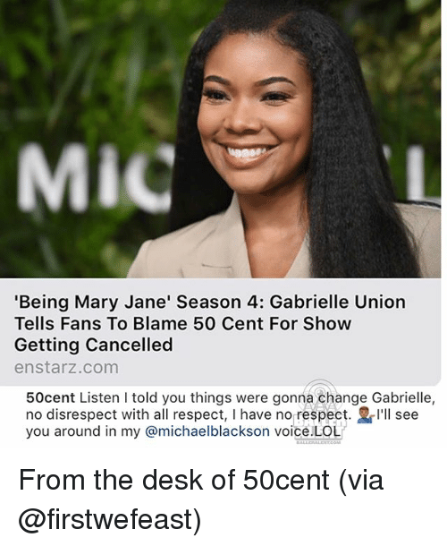 Mary Jane: MiC  'Being Mary Jane' Season 4: Gabrielle Union  Tells Fans To Blame 50 Cent For Show  Getting Cancelled  enstarz.com  50cent Listen I told you things were gonna change Gabrielle,  no disrespect with all respect, I have no respect. I'll see  you around in my @michaelblackson voice.LOL From the desk of 50cent (via @firstwefeast)