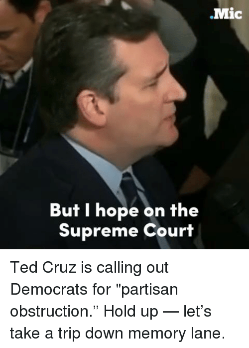 "Memes, Ted, and Ted Cruz: .Mic  But I hope on the  Supreme Court Ted Cruz is calling out Democrats for ""partisan obstruction.""  Hold up  — let's take a trip down memory lane."
