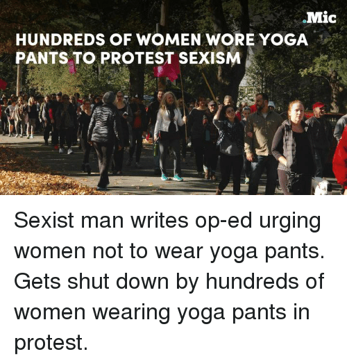Yoga Pant: Mic  HUNDREDS OF WOMEN WORE YOGA  PANTS TO PROTEST SEXISM Sexist man writes op-ed urging women not to wear yoga pants. Gets shut down by hundreds of women wearing yoga pants in protest.
